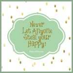 Never Let Anyone Steal Your Happy