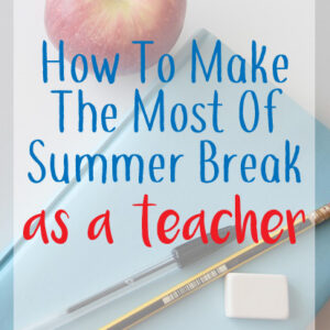 How To Make The Most Of Summer Break As A Teacher